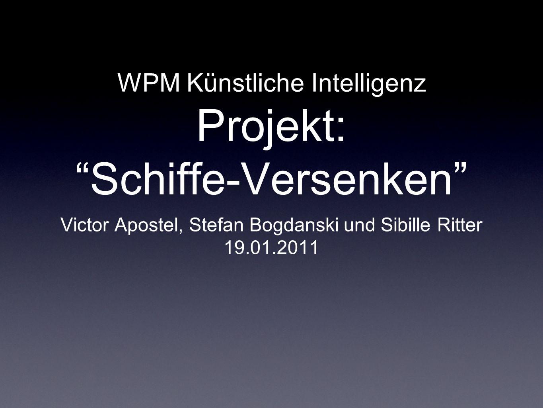 WPM Künstliche Intelligenz Projekt: Schiffe-Versenken Victor Apostel, Stefan Bogdanski und Sibille Ritter 19.01.2011