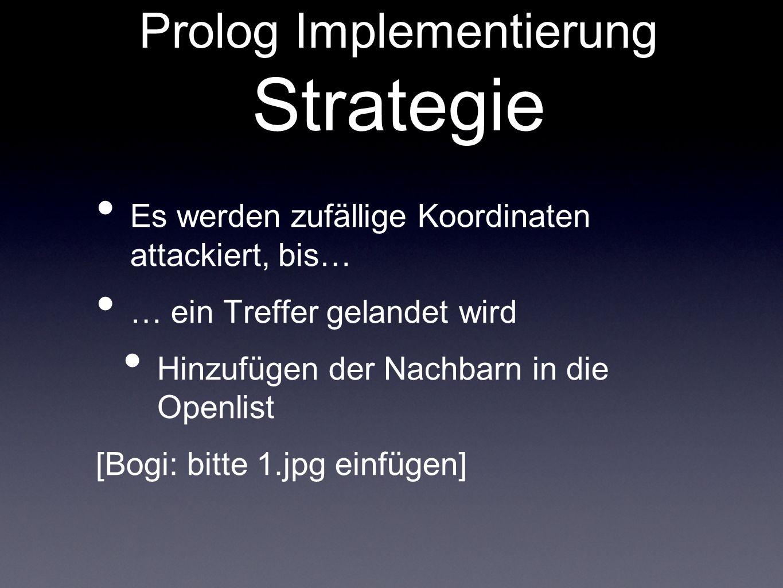 Prolog Implementierung Strategie Es werden zufällige Koordinaten attackiert, bis… … ein Treffer gelandet wird Hinzufügen der Nachbarn in die Openlist