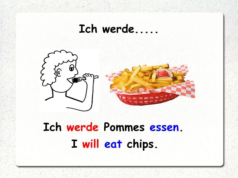 Ich werde..... Ich werde Pommes essen. I will eat chips.