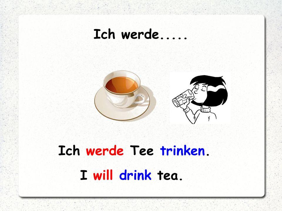 Ich werde..... Ich werde Tee trinken. I will drink tea.