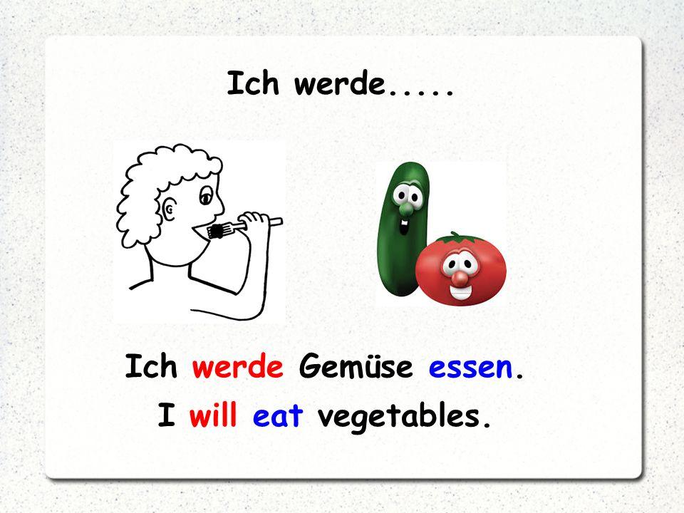 Ich werde..... Ich werde Gemüse essen. I will eat vegetables.