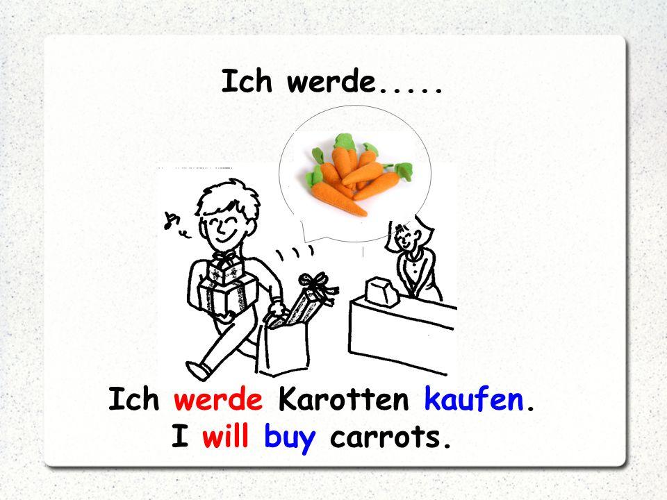 Ich werde..... Ich werde Karotten kaufen. I will buy carrots.