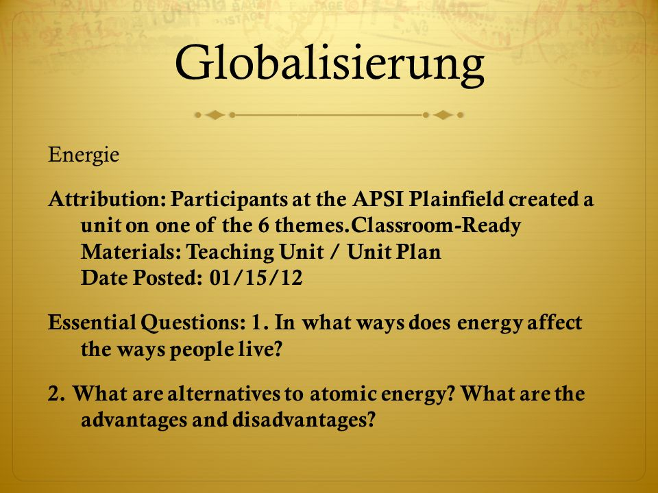 Globalisierung Energie Attribution: Participants at the APSI Plainfield created a unit on one of the 6 themes.Classroom-Ready Materials: Teaching Unit / Unit Plan Date Posted: 01/15/12 Essential Questions: 1.