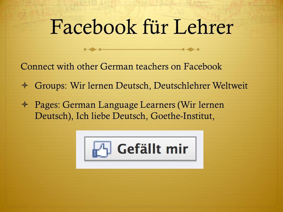 Facebook für Lehrer Connect with other German teachers on Facebook Groups: Wir lernen Deutsch, Deutschlehrer Weltweit Pages: German Language Learners (Wir lernen Deutsch), Ich liebe Deutsch, Goethe-Institut,