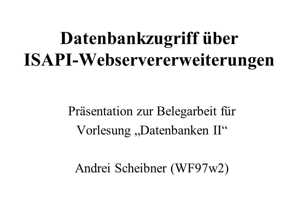 Datenbankzugriff über ISAPI-Webservererweiterungen Präsentation zur Belegarbeit für Vorlesung Datenbanken II Andrei Scheibner (WF97w2)
