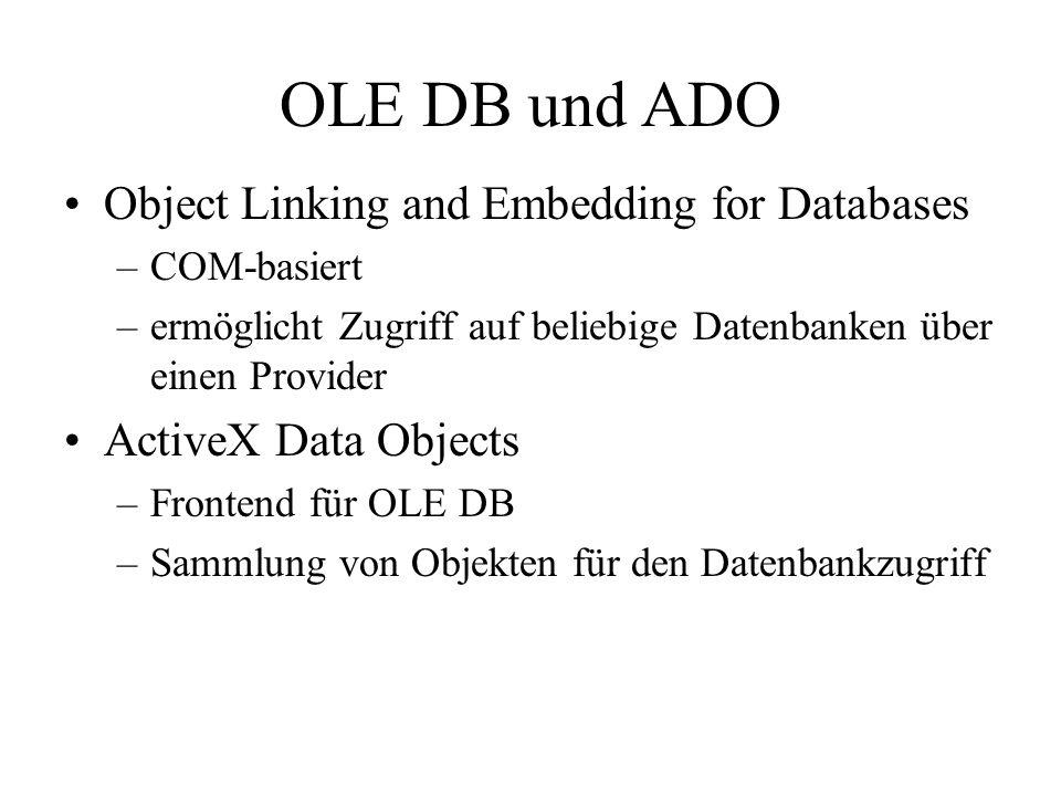 OLE DB und ADO Object Linking and Embedding for Databases –COM-basiert –ermöglicht Zugriff auf beliebige Datenbanken über einen Provider ActiveX Data