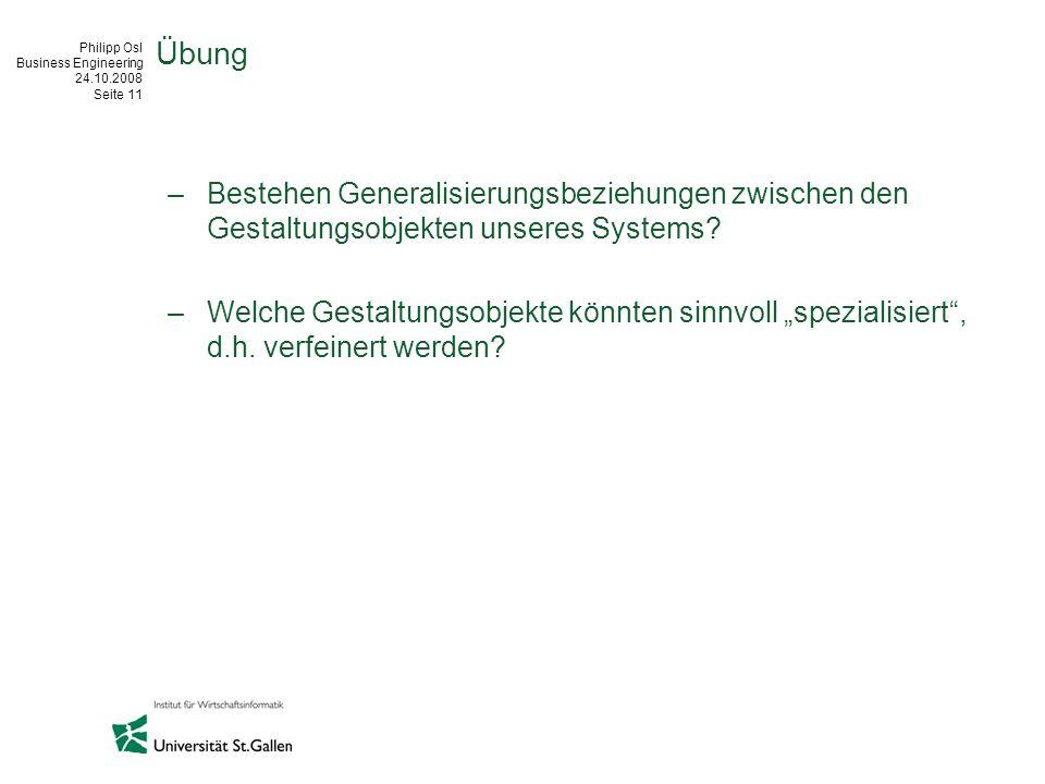 Philipp Osl Business Engineering 24.10.2008 Seite 11 Übung –Bestehen Generalisierungsbeziehungen zwischen den Gestaltungsobjekten unseres Systems? –We