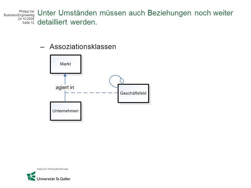 Philipp Osl Business Engineering 24.10.2008 Seite 12 Unter Umständen müssen auch Beziehungen noch weiter detailliert werden. –Assoziationsklassen