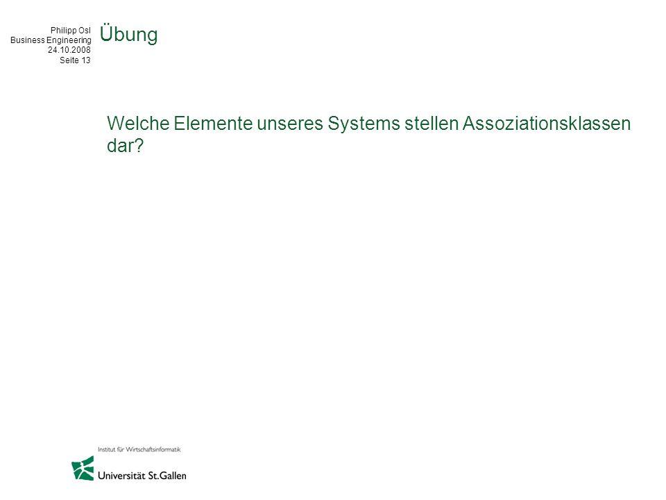 Philipp Osl Business Engineering 24.10.2008 Seite 13 Übung Welche Elemente unseres Systems stellen Assoziationsklassen dar?