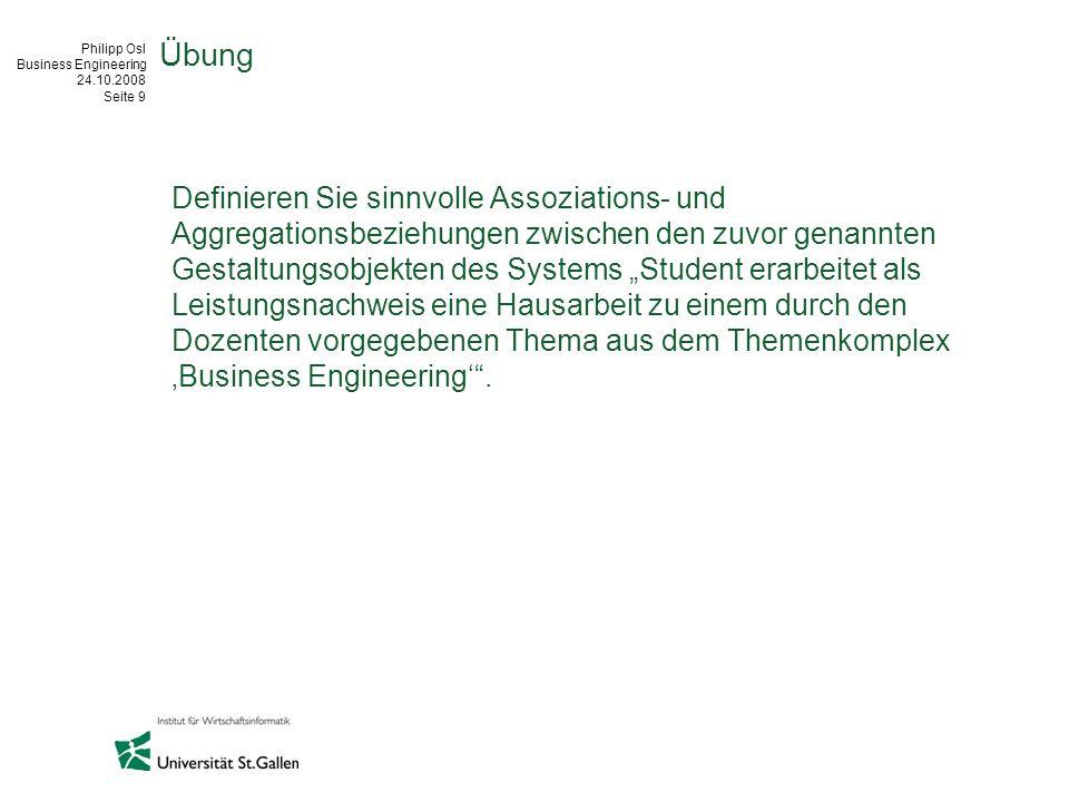 Philipp Osl Business Engineering 24.10.2008 Seite 9 Übung Definieren Sie sinnvolle Assoziations- und Aggregationsbeziehungen zwischen den zuvor genann