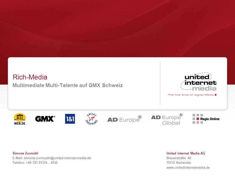 Rich-Media Multimediale Multi-Talente auf GMX Schweiz Simone Zurmühl E-Mail: simone.zurmuehl@united-internet-media.de Telefon: +49 721 91374 - 4766 Un