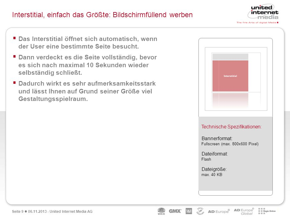 Seite 9 06.11.2013 - United Internet Media AG Interstitial, einfach das Größte: Bildschirmfüllend werben Das Interstitial öffnet sich automatisch, wen