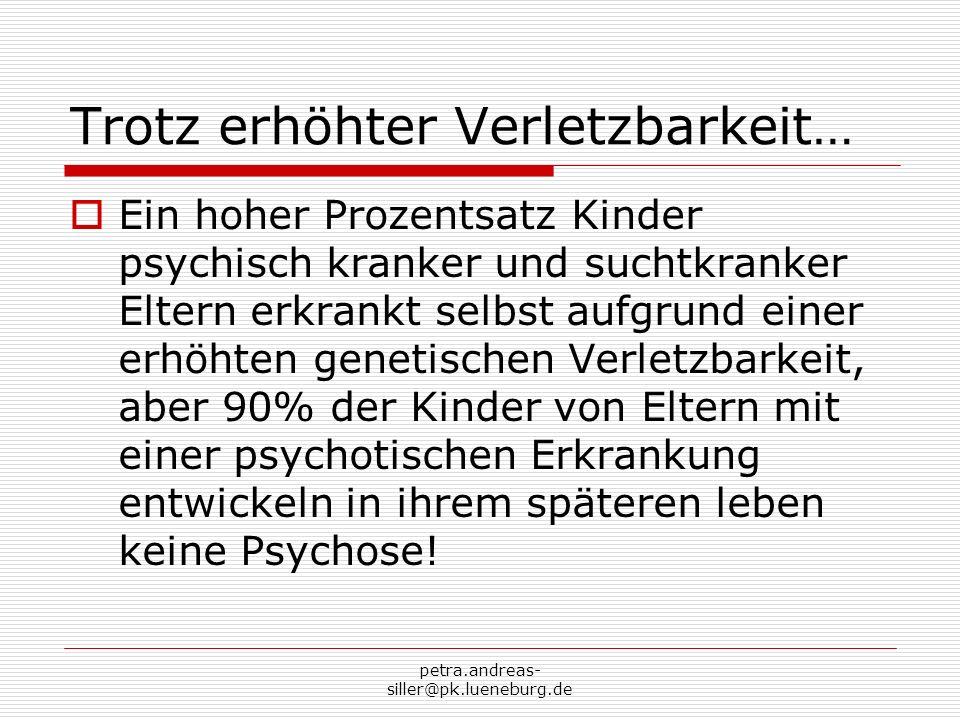petra.andreas- siller@pk.lueneburg.de Trotz erhöhter Verletzbarkeit… Ein hoher Prozentsatz Kinder psychisch kranker und suchtkranker Eltern erkrankt s