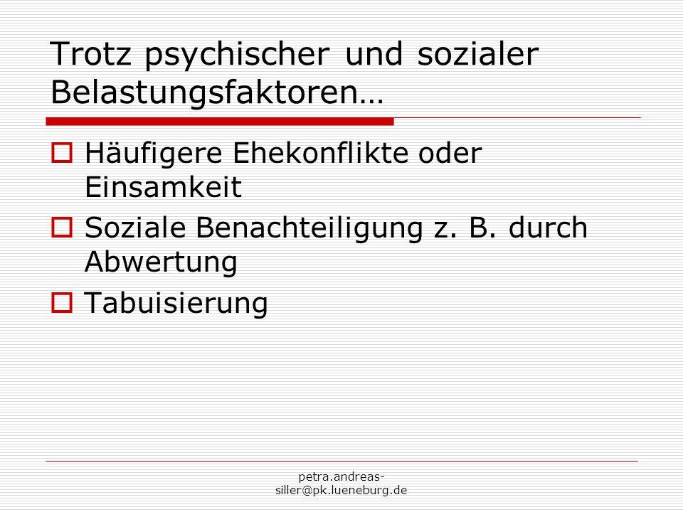 petra.andreas- siller@pk.lueneburg.de Trotz psychischer und sozialer Belastungsfaktoren… Häufigere Ehekonflikte oder Einsamkeit Soziale Benachteiligun
