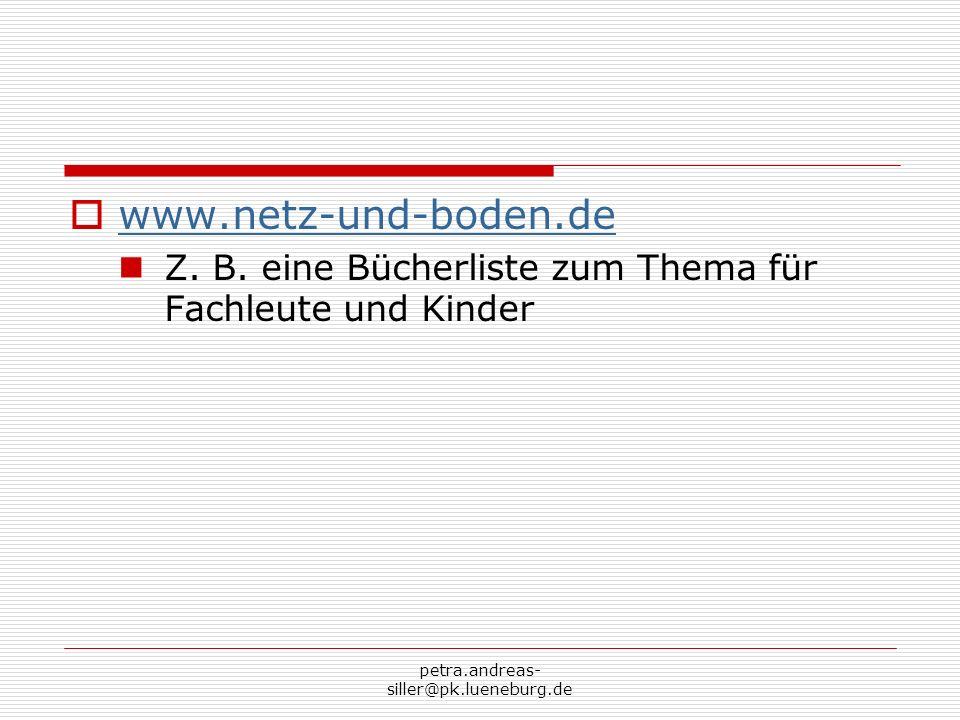 petra.andreas- siller@pk.lueneburg.de www.netz-und-boden.de Z. B. eine Bücherliste zum Thema für Fachleute und Kinder