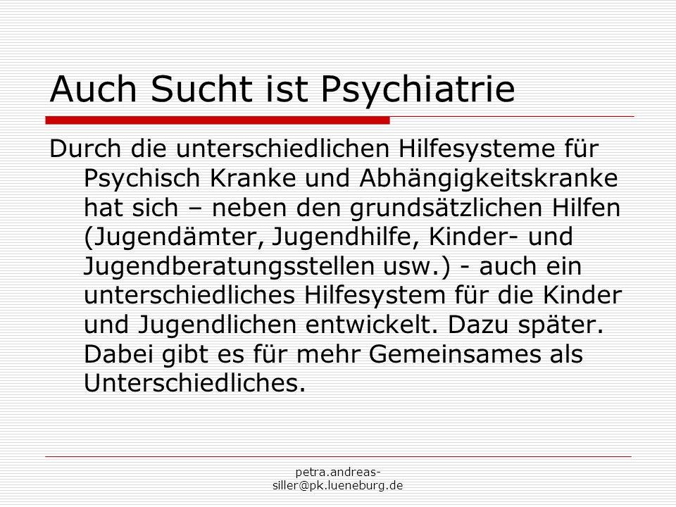 petra.andreas- siller@pk.lueneburg.de Auch Sucht ist Psychiatrie Durch die unterschiedlichen Hilfesysteme für Psychisch Kranke und Abhängigkeitskranke