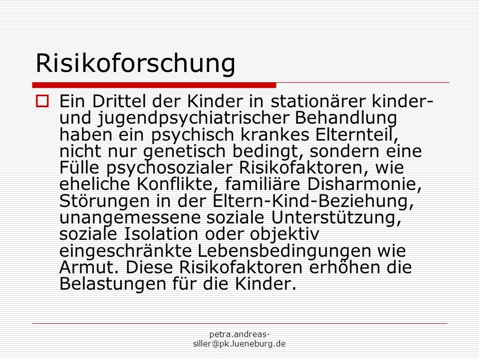 petra.andreas- siller@pk.lueneburg.de Resilienz- und Bewältigungsforschung Robustes und kontaktfreudiges Temperament Emotionale Einfühlungs- und Ausdrucksfähigkeit Gutes Selbstvertrauen, positives Selbstwertgefühl, starke Selbstwirksamkeit Ausreichende alters- und entwicklungsadäquate Aufklärung über die Erkrankung und Behandlung des Elternteils Positives Erziehungsklima Art und Umgang des erkrankten Elternteils mit der Krankheit, Krankheitsbewältigung Umfang und Qualität des sozialen Netzwerkes, in die das Kind eingebunden ist und die Inanspruchnahme sozialer Unterstützung