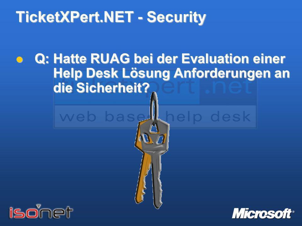 TicketXPert.NET - Security Q: Hatte RUAG bei der Evaluation einer Help Desk Lösung Anforderungen an die Sicherheit? Q: Hatte RUAG bei der Evaluation e