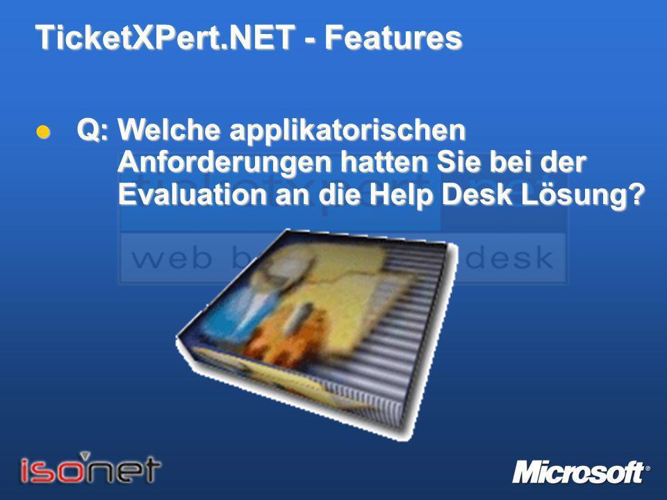 TicketXPert.NET - Features Q: Welche applikatorischen Anforderungen hatten Sie bei der Evaluation an die Help Desk Lösung? Q: Welche applikatorischen