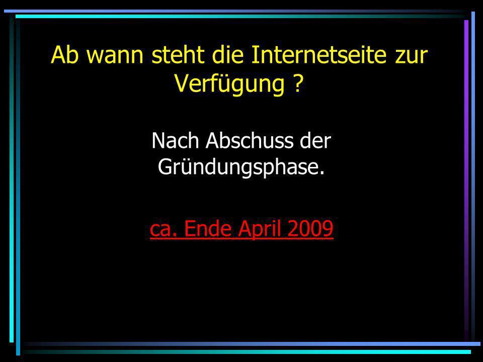 Ab wann steht die Internetseite zur Verfügung ? Nach Abschuss der Gründungsphase. ca. Ende April 2009