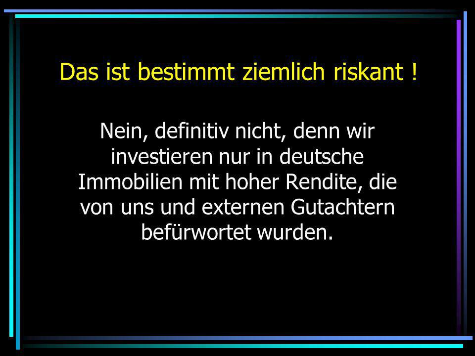 Das ist bestimmt ziemlich riskant ! Nein, definitiv nicht, denn wir investieren nur in deutsche Immobilien mit hoher Rendite, die von uns und externen