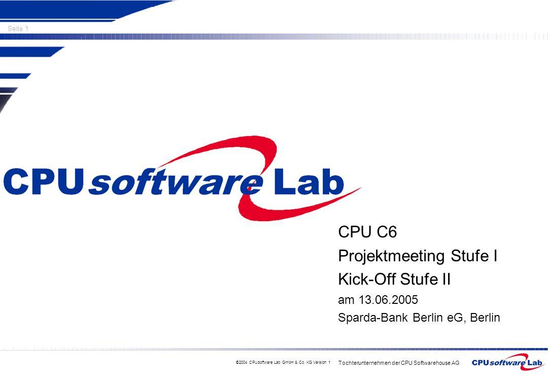 Tochterunternehmen der CPU Softwarehouse AG Seite 1 ©2004 CPUsoftware Lab GmbH & Co. KG Version 1 CPU C6 Projektmeeting Stufe I Kick-Off Stufe II am 1