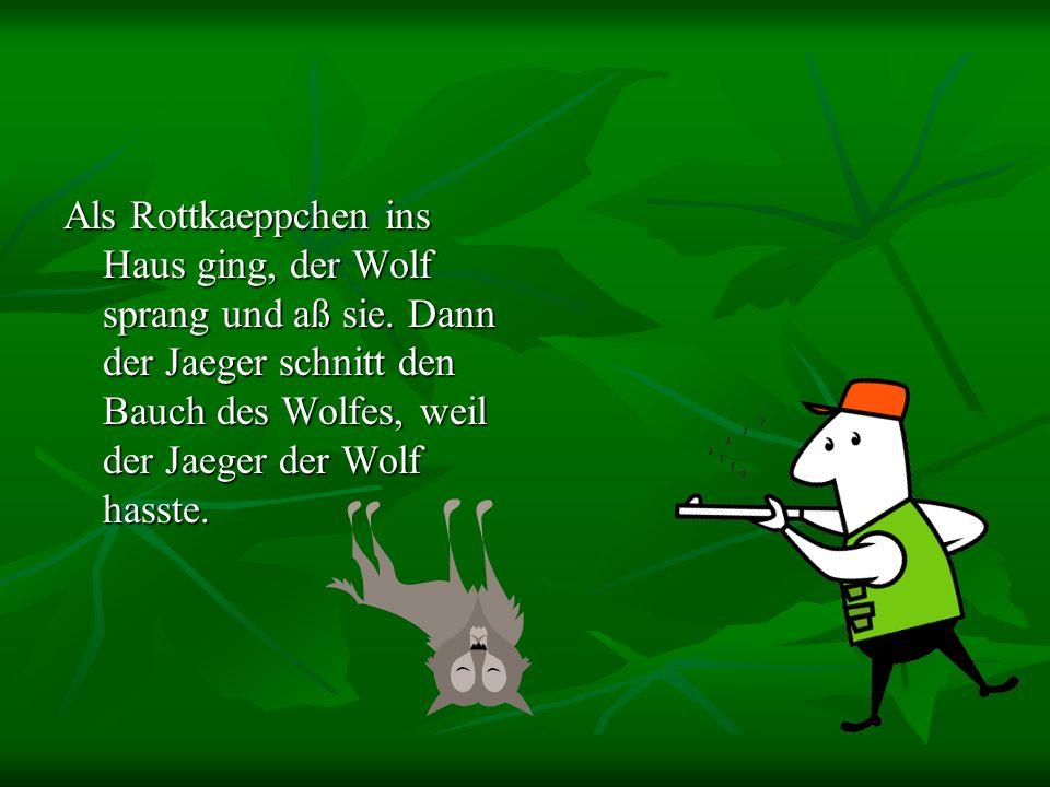 Als Rottkaeppchen ins Haus ging, der Wolf sprang und aß sie.