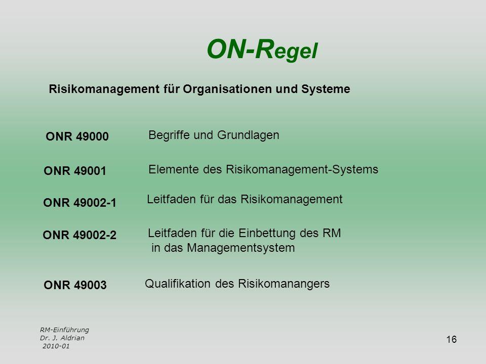16 RM-Einführung Dr. J. Aldrian 2010-01 ON-R egel Risikomanagement für Organisationen und Systeme ONR 49000 ONR 49001 ONR 49002-1 ONR 49002-2 ONR 4900