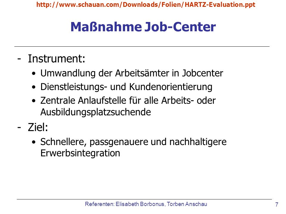 Referenten: Elisabeth Borbonus, Torben Anschau http://www.schauan.com/Downloads/Folien/HARTZ-Evaluation.ppt 7 Maßnahme Job-Center -Instrument: Umwandl