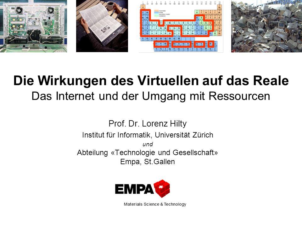 Die Wirkungen des Virtuellen auf das Reale Das Internet und der Umgang mit Ressourcen Prof. Dr. Lorenz Hilty Institut für Informatik, Universität Züri