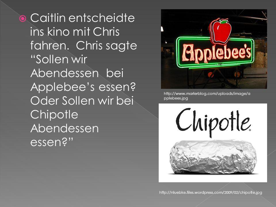 Caitlin entscheidte ins kino mit Chris fahren. Chris sagte Sollen wir Abendessen bei Applebees essen? Oder Sollen wir bei Chipotle Abendessen essen? h