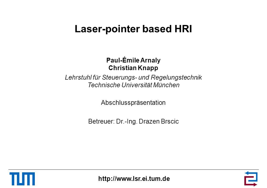 http://www.lsr.ei.tum.de Laser-pointer based HRI Paul-Émile Arnaly Christian Knapp Lehrstuhl für Steuerungs- und Regelungstechnik Technische Universit