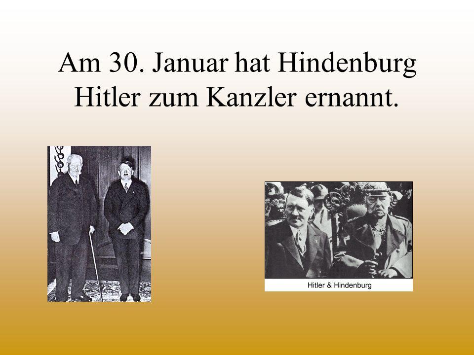 Am 30. Januar hat Hindenburg Hitler zum Kanzler ernannt.