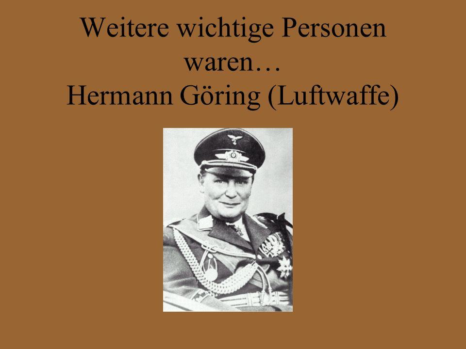 Weitere wichtige Personen waren… Hermann Göring (Luftwaffe)