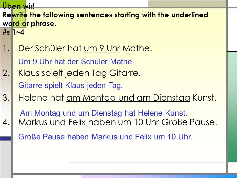Üben wir! Rewrite the following sentences starting with the underlined word or phrase. #s 1~4 1.Der Schüler hat um 9 Uhr Mathe. 2.Klaus spielt jeden T