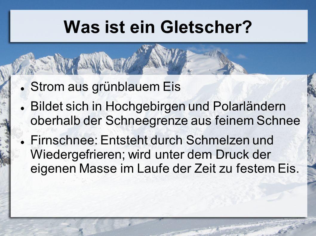Was ist ein Gletscher? Strom aus grünblauem Eis Bildet sich in Hochgebirgen und Polarländern oberhalb der Schneegrenze aus feinem Schnee Firnschnee: E