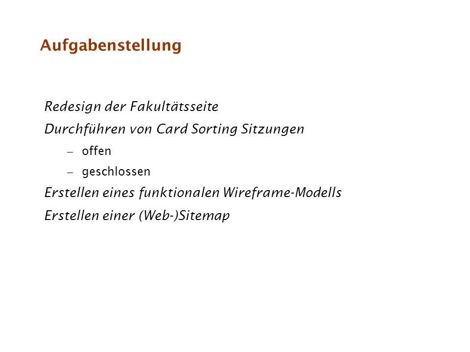Aufgabenstellung Redesign der Fakultätsseite Durchführen von Card Sorting Sitzungen – offen – geschlossen Erstellen eines funktionalen Wireframe-Model