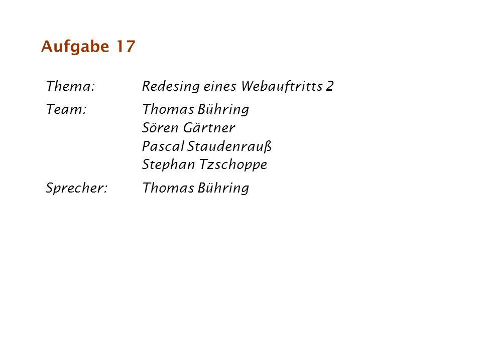 Thema:Redesing eines Webauftritts 2 Team:Thomas Bühring Sören Gärtner Pascal Staudenrauß Stephan Tzschoppe Sprecher:Thomas Bühring Aufgabe 17