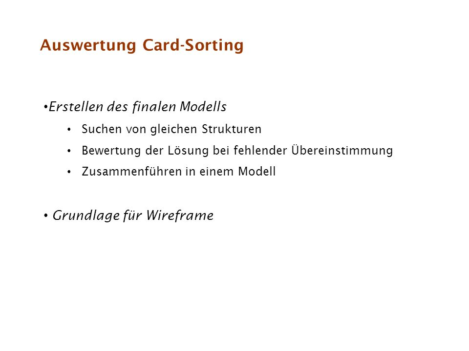 Auswertung Card-Sorting Erstellen des finalen Modells Suchen von gleichen Strukturen Bewertung der Lösung bei fehlender Übereinstimmung Zusammenführen