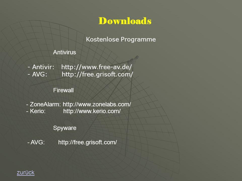 Downloads Kostenlose Programme zurück - Antivir: http://www.free-av.de/ - AVG: http://free.grisoft.com/ Firewall Antivirus - ZoneAlarm: http://www.zonelabs.com/ - Kerio: http://www.kerio.com/ Spyware - AVG: http://free.grisoft.com/