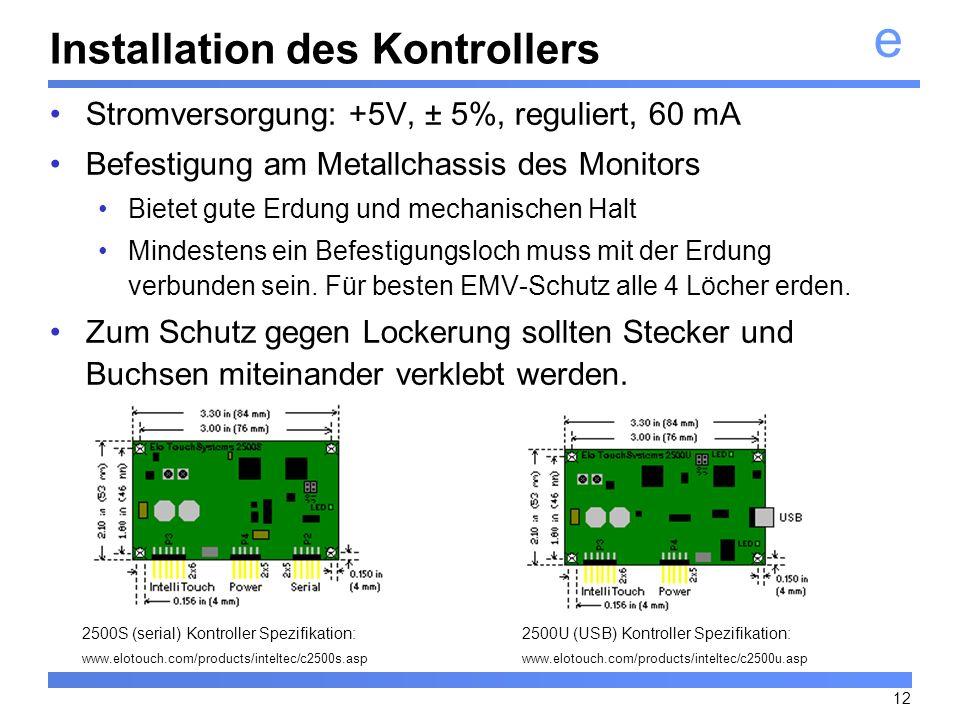 e 12 Installation des Kontrollers Stromversorgung: +5V, ± 5%, reguliert, 60 mA Befestigung am Metallchassis des Monitors Bietet gute Erdung und mechan