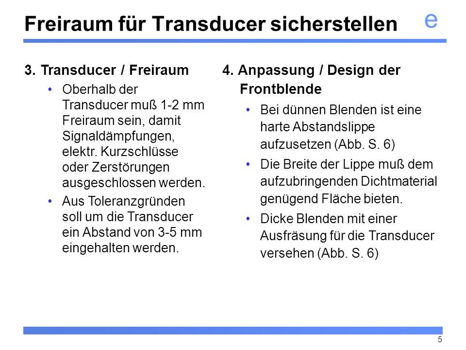e 6 Auch bei beveled (abgeschrägte) Touchscreens ist der Einsatz einer Abstandslippe erforderlich, da sonst kein ausreichender Schutz der Transducer gegeben ist.