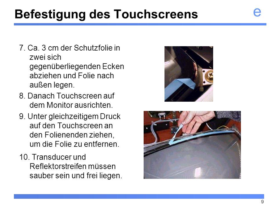 e 9 Befestigung des Touchscreens 7. Ca. 3 cm der Schutzfolie in zwei sich gegenüberliegenden Ecken abziehen und Folie nach außen legen. 8. Danach Touc