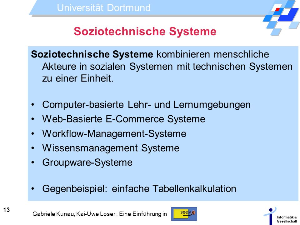 Universität Dortmund Informatik & Gesellschaft 13 Gabriele Kunau, Kai-Uwe Loser : Eine Einführung in Soziotechnische Systeme Soziotechnische Systeme k