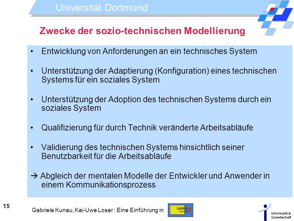 Universität Dortmund Informatik & Gesellschaft 15 Gabriele Kunau, Kai-Uwe Loser : Eine Einführung in Zwecke der sozio-technischen Modellierung Entwick