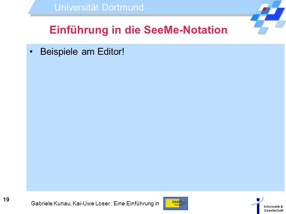 Universität Dortmund Informatik & Gesellschaft 19 Gabriele Kunau, Kai-Uwe Loser : Eine Einführung in Einführung in die SeeMe-Notation Beispiele am Edi