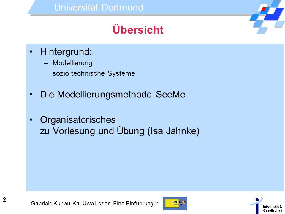 Universität Dortmund Informatik & Gesellschaft 2 Gabriele Kunau, Kai-Uwe Loser : Eine Einführung in Übersicht Hintergrund: –Modellierung –sozio-techni