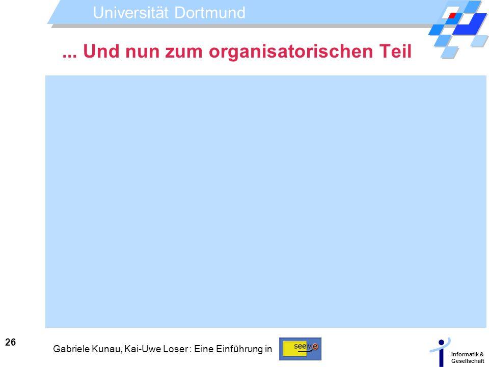 Universität Dortmund Informatik & Gesellschaft 26 Gabriele Kunau, Kai-Uwe Loser : Eine Einführung in... Und nun zum organisatorischen Teil
