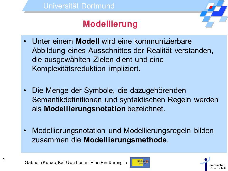 Universität Dortmund Informatik & Gesellschaft 4 Gabriele Kunau, Kai-Uwe Loser : Eine Einführung in Modellierung Unter einem Modell wird eine kommuniz