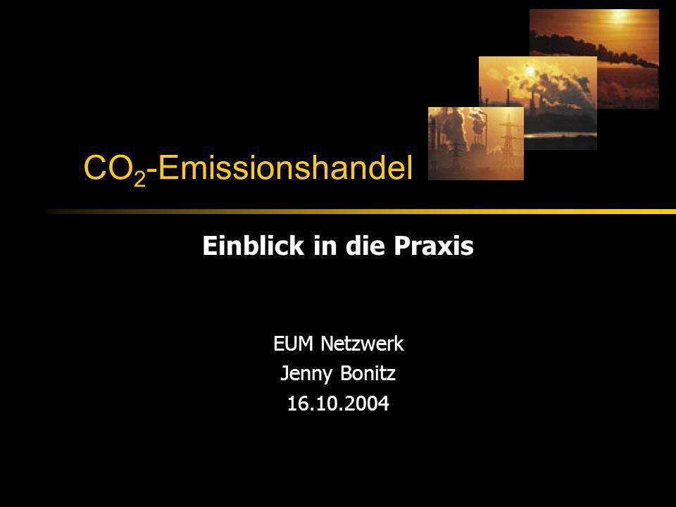 CO 2 -Emissionshandel Einblick in die Praxis EUM Netzwerk Jenny Bonitz 16.10.2004